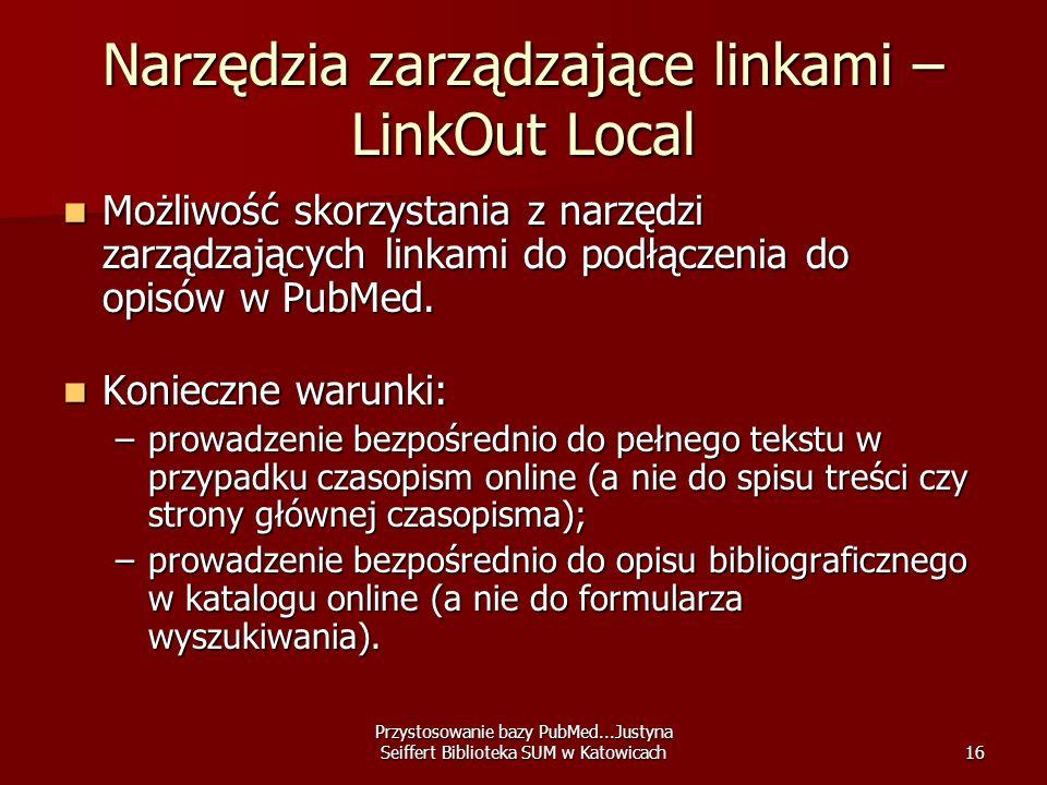 Przystosowanie bazy PubMed...Justyna Seiffert Biblioteka SUM w Katowicach16 Narzędzia zarządzające linkami – LinkOut Local Możliwość skorzystania z na