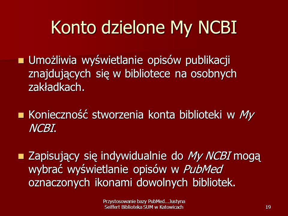 Przystosowanie bazy PubMed...Justyna Seiffert Biblioteka SUM w Katowicach19 Konto dzielone My NCBI Umożliwia wyświetlanie opisów publikacji znajdujący