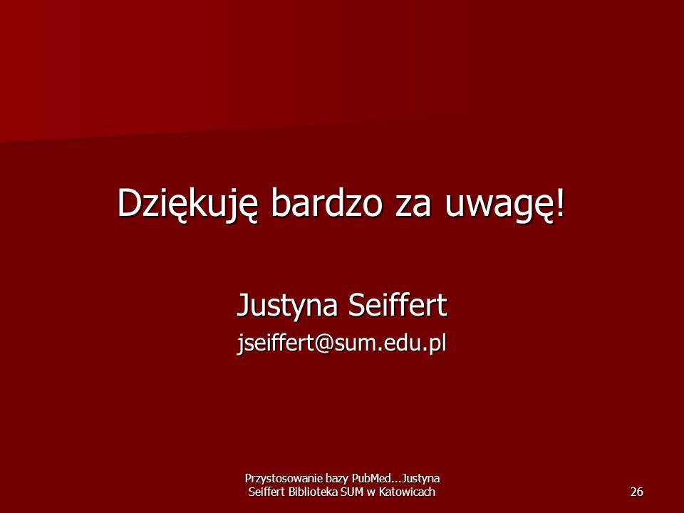 Przystosowanie bazy PubMed...Justyna Seiffert Biblioteka SUM w Katowicach26 Dziękuję bardzo za uwagę! Justyna Seiffert jseiffert@sum.edu.pl