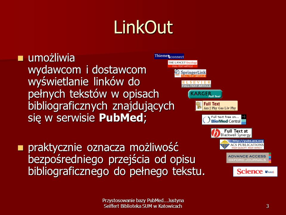 Przystosowanie bazy PubMed...Justyna Seiffert Biblioteka SUM w Katowicach4 LinkOut for Libraries jest to część LinkOut przeznaczona dla bibliotek, jest to część LinkOut przeznaczona dla bibliotek, umożliwia użytkownikom bibliotek zorientowanie się, które z wyszukanych w PubMed publikacji są dostępne w pełnym tekście w ich macierzystej bibliotece.