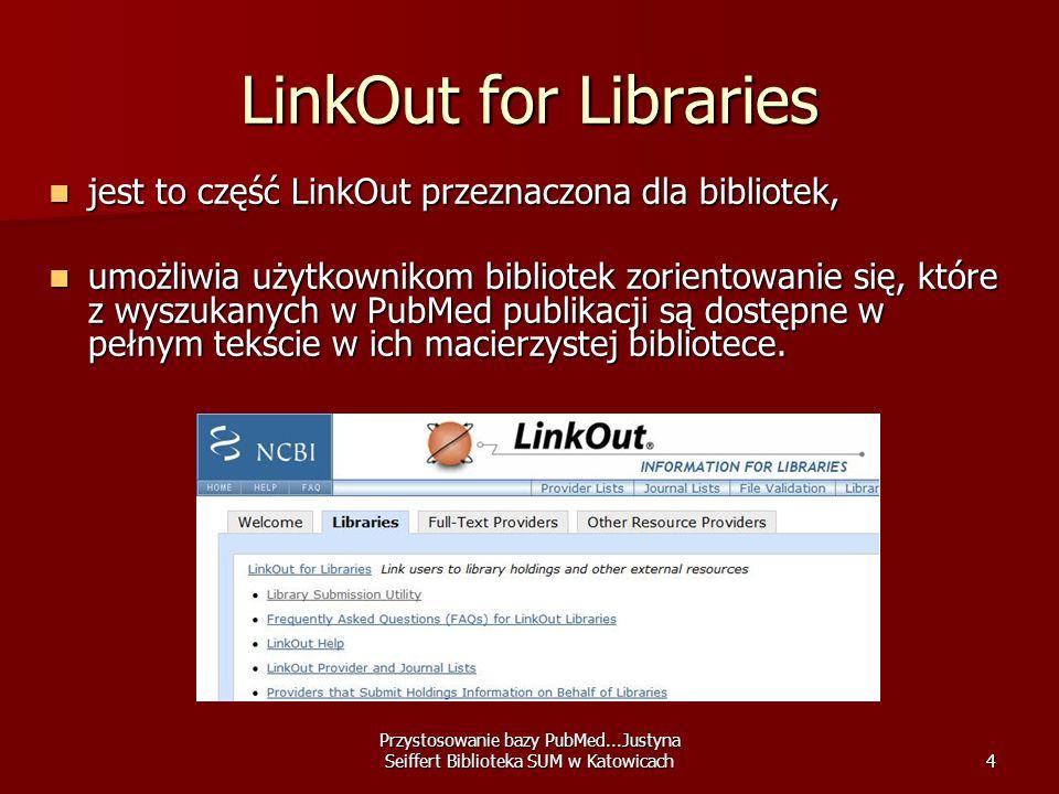 Przystosowanie bazy PubMed...Justyna Seiffert Biblioteka SUM w Katowicach4 LinkOut for Libraries jest to część LinkOut przeznaczona dla bibliotek, jes