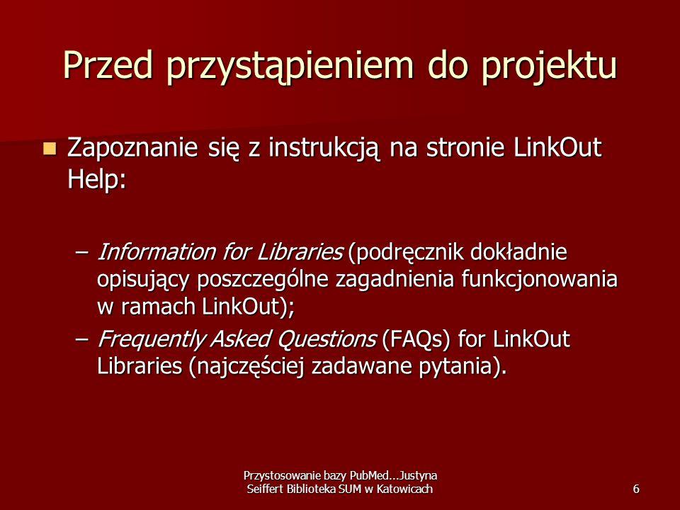 Przystosowanie bazy PubMed...Justyna Seiffert Biblioteka SUM w Katowicach7 Przed przystąpieniem do projektu Omówienie projektu z pracownikami biblioteki zajmującymi się czasopismami papierowymi i elektronicznymi.
