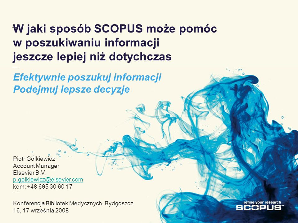 W jaki sposób SCOPUS może pomóc w poszukiwaniu informacji jeszcze lepiej niż dotychczas Efektywnie poszukuj informacji Podejmuj lepsze decyzje Piotr Golkiewicz Account Manager Elsevier B.V.