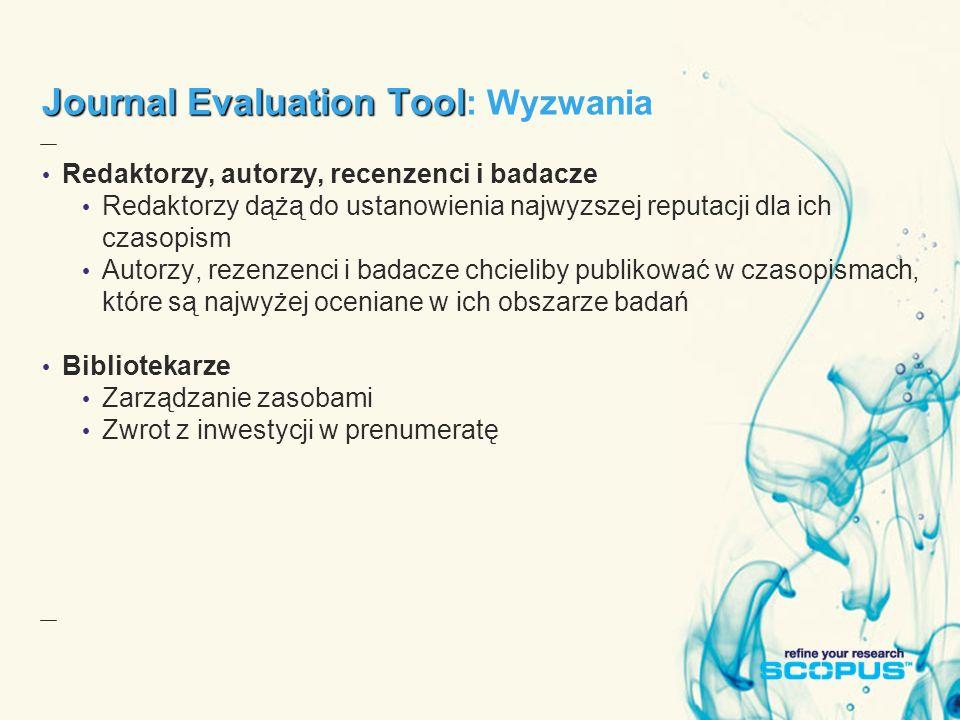 Journal Evaluation Tool Journal Evaluation Tool : Wyzwania Redaktorzy, autorzy, recenzenci i badacze Redaktorzy dążą do ustanowienia najwyzszej reputacji dla ich czasopism Autorzy, rezenzenci i badacze chcieliby publikować w czasopismach, które są najwyżej oceniane w ich obszarze badań Bibliotekarze Zarządzanie zasobami Zwrot z inwestycji w prenumeratę