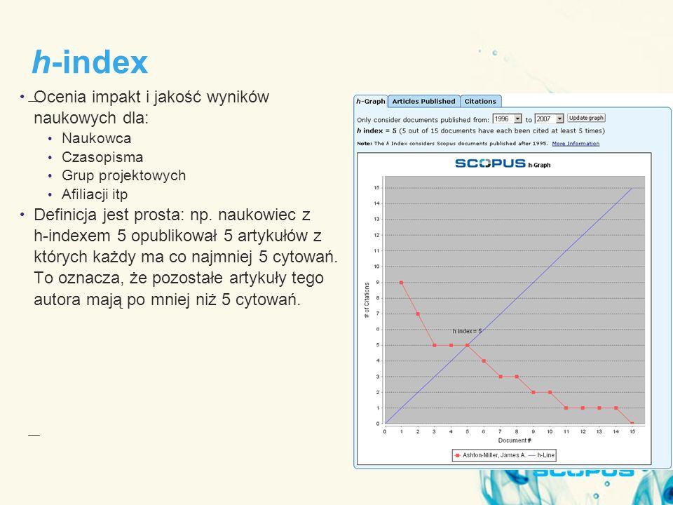 h-index Ocenia impakt i jakość wyników naukowych dla: Naukowca Czasopisma Grup projektowych Afiliacji itp Definicja jest prosta: np.