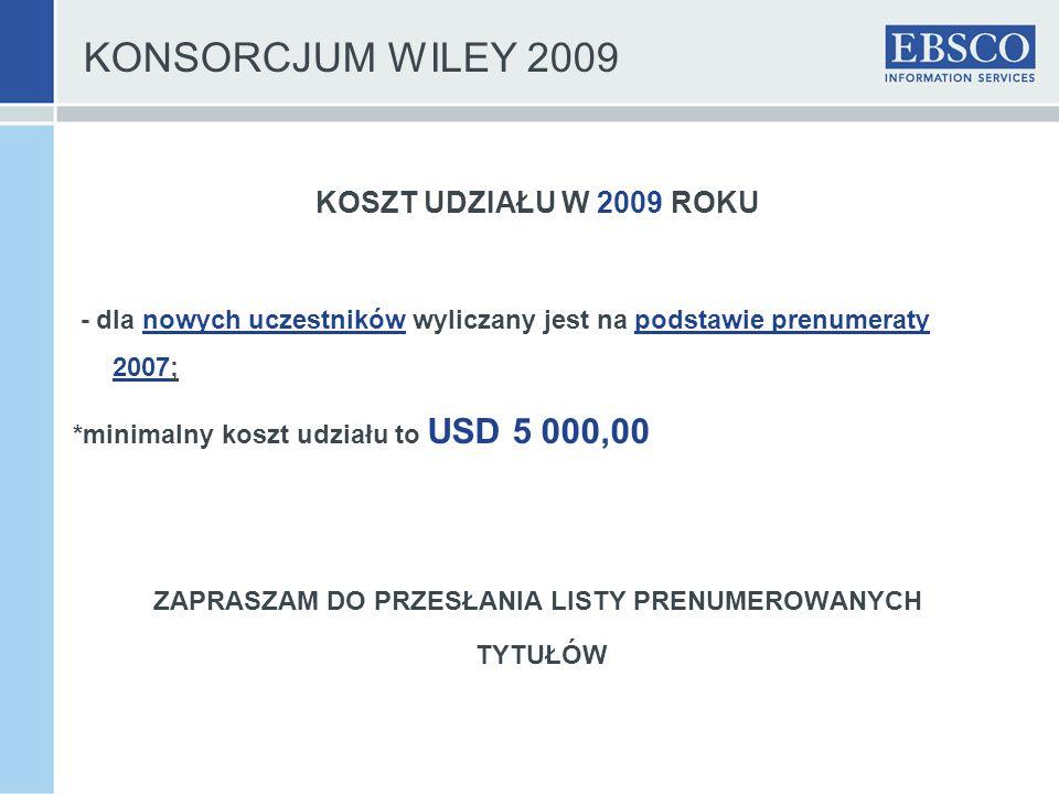 KONSORCJUM WILEY 2009 KOSZT UDZIAŁU W 2009 ROKU - dla nowych uczestników wyliczany jest na podstawie prenumeraty 2007; *minimalny koszt udziału to USD 5 000,00 ZAPRASZAM DO PRZESŁANIA LISTY PRENUMEROWANYCH TYTUŁÓW
