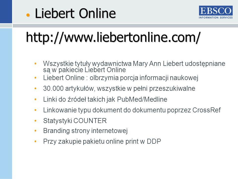 Wszystkie tytuły wydawnictwa Mary Ann Liebert udostępniane są w pakiecie Liebert Online Liebert Online : olbrzymia porcja informacji naukowej 30.000 artykułów, wszystkie w pełni przeszukiwalne Linki do źródeł takich jak PubMed/Medline Linkowanie typu dokument do dokumentu poprzez CrossRef Statystyki COUNTER Branding strony internetowej Przy zakupie pakietu online print w DDP Liebert Online Liebert Onlinehttp://www.liebertonline.com/
