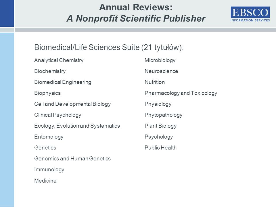 Annual Reviews: A Nonprofit Scientific Publisher Biomedical/Life Sciences Suite (21 tytułów): Analytical ChemistryMicrobiology BiochemistryNeuroscience Biomedical EngineeringNutrition BiophysicsPharmacology and Toxicology Cell and Developmental BiologyPhysiology Clinical PsychologyPhytopathology Ecology, Evolution and SystematicsPlant Biology EntomologyPsychology GeneticsPublic Health Genomics and Human Genetics Immunology Medicine