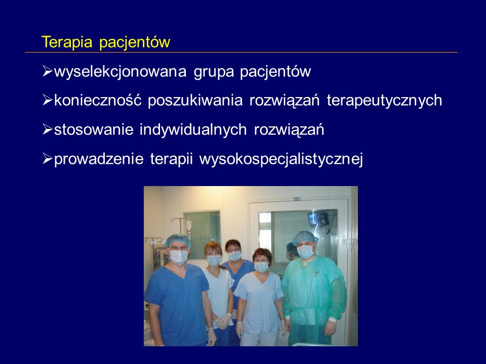 Terapia pacjentów wyselekcjonowana grupa pacjentów konieczność poszukiwania rozwiązań terapeutycznych stosowanie indywidualnych rozwiązań prowadzenie terapii wysokospecjalistycznej
