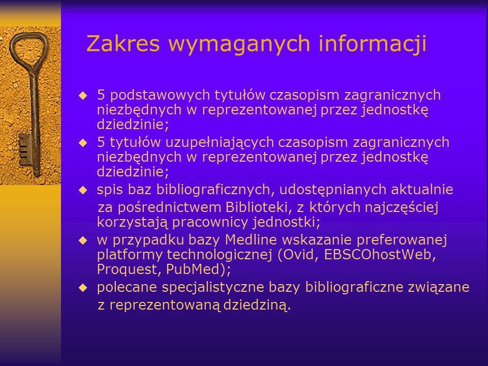 Zakres wymaganych informacji 5 podstawowych tytułów czasopism zagranicznych niezbędnych w reprezentowanej przez jednostkę dziedzinie; 5 tytułów uzupełniających czasopism zagranicznych niezbędnych w reprezentowanej przez jednostkę dziedzinie; spis baz bibliograficznych, udostępnianych aktualnie za pośrednictwem Biblioteki, z których najczęściej korzystają pracownicy jednostki; w przypadku bazy Medline wskazanie preferowanej platformy technologicznej (Ovid, EBSCOhostWeb, Proquest, PubMed); polecane specjalistyczne bazy bibliograficzne związane z reprezentowaną dziedziną.