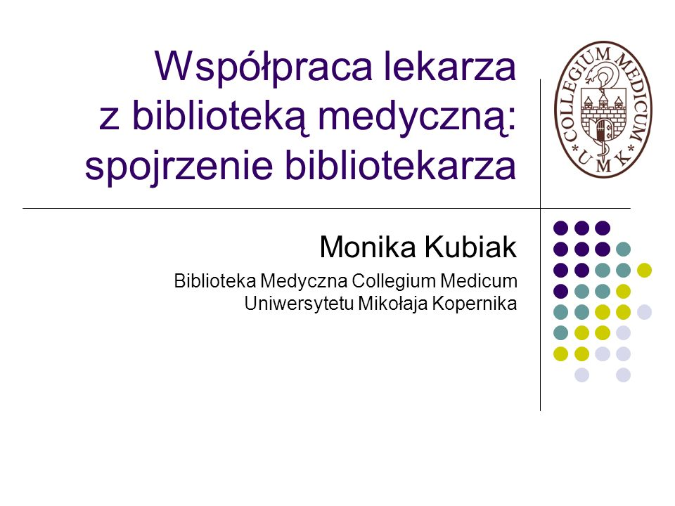 Współpraca lekarza z biblioteką medyczną: spojrzenie bibliotekarza Monika Kubiak Biblioteka Medyczna Collegium Medicum Uniwersytetu Mikołaja Kopernika