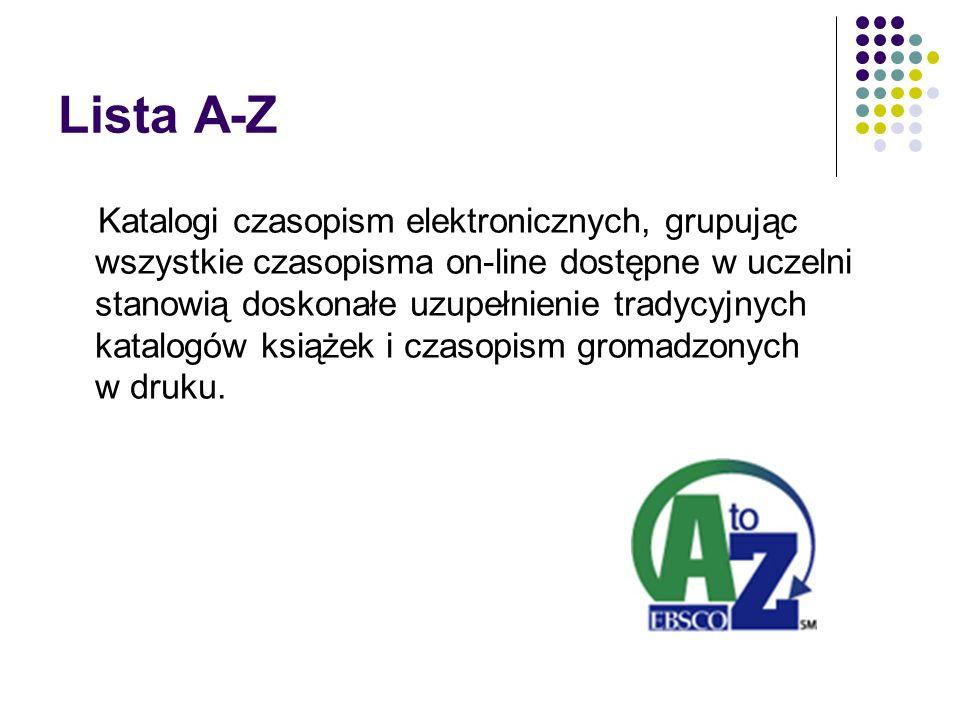 Lista A-Z Katalogi czasopism elektronicznych, grupując wszystkie czasopisma on-line dostępne w uczelni stanowią doskonałe uzupełnienie tradycyjnych katalogów książek i czasopism gromadzonych w druku.