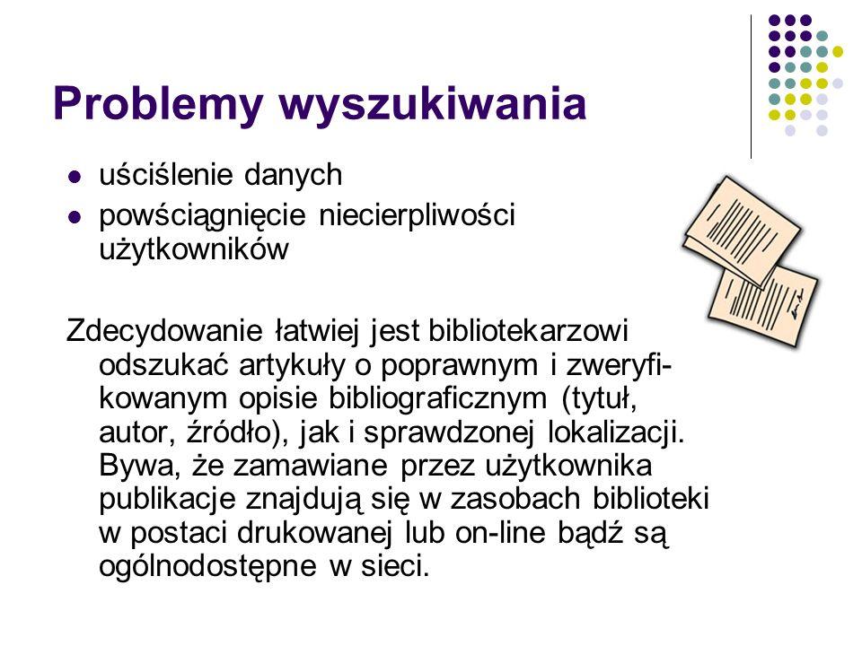 Problemy wyszukiwania uściślenie danych powściągnięcie niecierpliwości użytkowników Zdecydowanie łatwiej jest bibliotekarzowi odszukać artykuły o poprawnym i zweryfi- kowanym opisie bibliograficznym (tytuł, autor, źródło), jak i sprawdzonej lokalizacji.