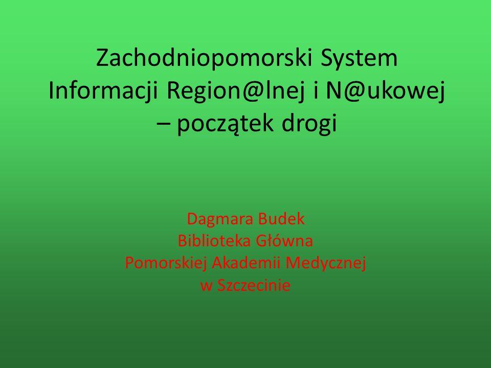 Zachodniopomorski System Informacji Region@lnej i N@ukowej – początek drogi Dagmara Budek Biblioteka Główna Pomorskiej Akademii Medycznej w Szczecinie