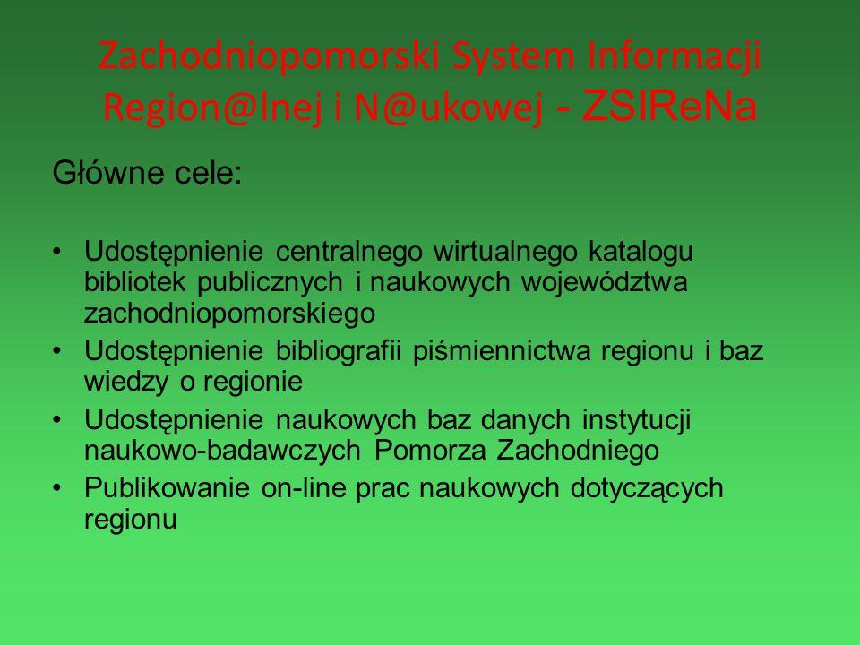 Zachodniopomorski System Informacji Region@lnej i N@ukowej - ZSIReNa Główne cele: Udostępnienie centralnego wirtualnego katalogu bibliotek publicznych