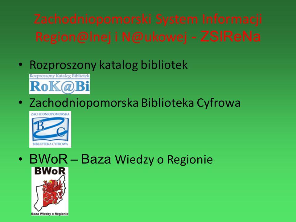 Zachodniopomorski System Informacji Region@lnej i N@ukowej - ZSIReNa Rozproszony katalog bibliotek Zachodniopomorska Biblioteka Cyfrowa BWoR – Baza Wi