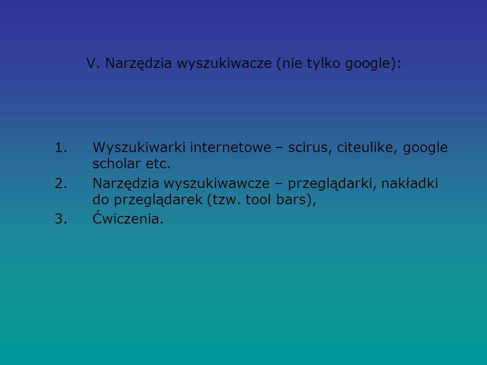 V. Narzędzia wyszukiwacze (nie tylko google): 1.Wyszukiwarki internetowe – scirus, citeulike, google scholar etc. 2.Narzędzia wyszukiwawcze – przegląd