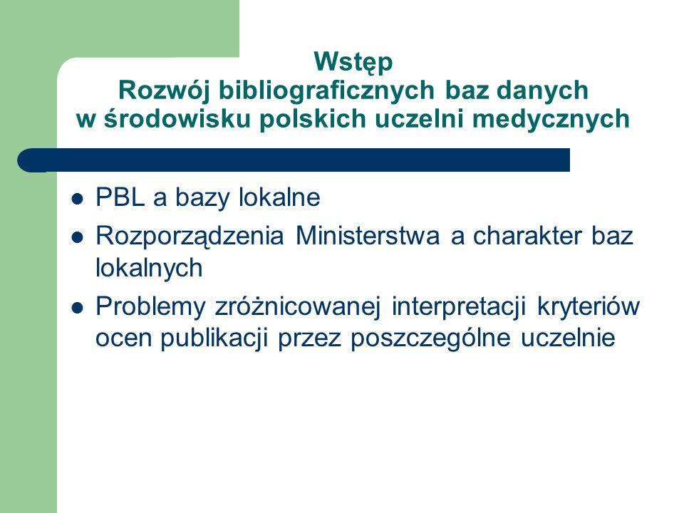 Wstęp Rozwój bibliograficznych baz danych w środowisku polskich uczelni medycznych PBL a bazy lokalne Rozporządzenia Ministerstwa a charakter baz lokalnych Problemy zróżnicowanej interpretacji kryteriów ocen publikacji przez poszczególne uczelnie
