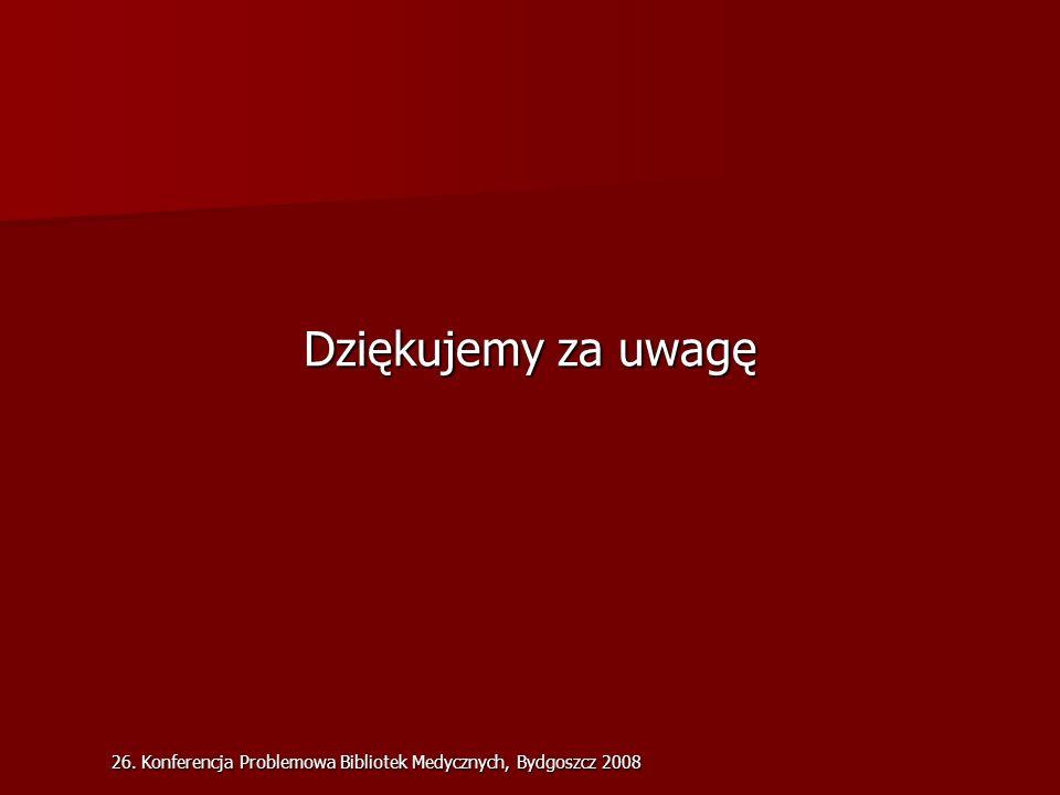 26. Konferencja Problemowa Bibliotek Medycznych, Bydgoszcz 2008 Dziękujemy za uwagę