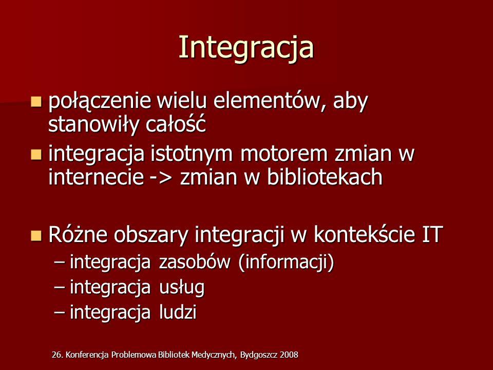 26. Konferencja Problemowa Bibliotek Medycznych, Bydgoszcz 2008 Integracja połączenie wielu elementów, aby stanowiły całość połączenie wielu elementów