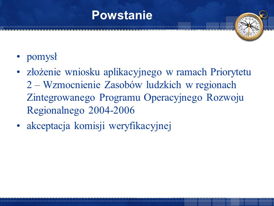 Powstanie pomysł złożenie wniosku aplikacyjnego w ramach Priorytetu 2 – Wzmocnienie Zasobów ludzkich w regionach Zintegrowanego Programu Operacyjnego Rozwoju Regionalnego 2004-2006 akceptacja komisji weryfikacyjnej