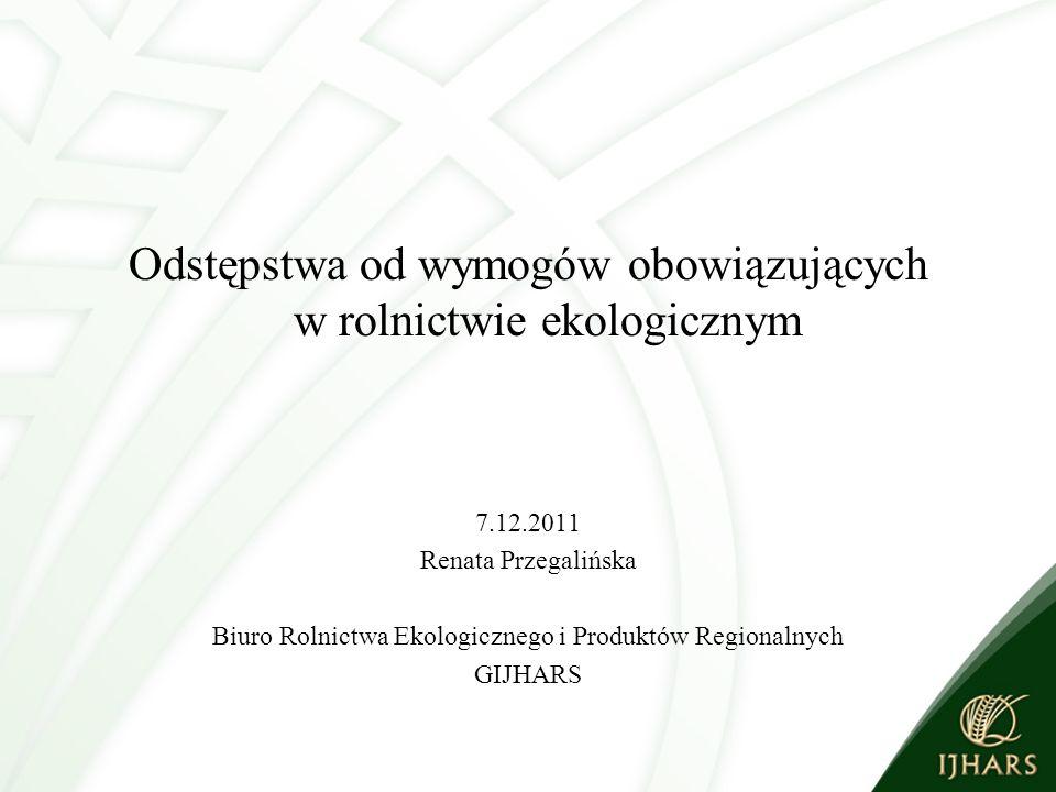 Odstępstwa od wymogów obowiązujących w rolnictwie ekologicznym 7.12.2011 Renata Przegalińska Biuro Rolnictwa Ekologicznego i Produktów Regionalnych GIJHARS