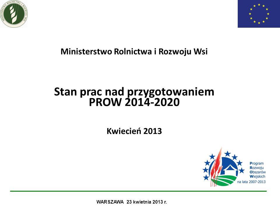 Ministerstwo Rolnictwa i Rozwoju Wsi Stan prac nad przygotowaniem PROW 2014-2020 Kwiecień 2013 WARSZAWA 23 kwietnia 2013 r.
