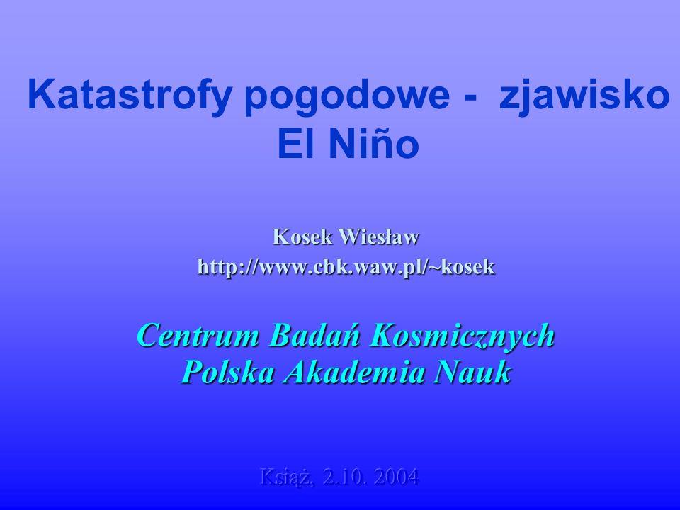 Katastrofy pogodowe - zjawisko El Niño Kosek Wiesław http://www.cbk.waw.pl/~kosek Centrum Badań Kosmicznych Polska Akademia Nauk