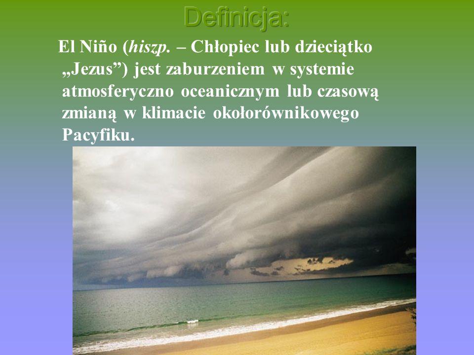 El Niño (hiszp. – Chłopiec lub dzieciątko Jezus) jest zaburzeniem w systemie atmosferyczno oceanicznym lub czasową zmianą w klimacie okołorównikowego