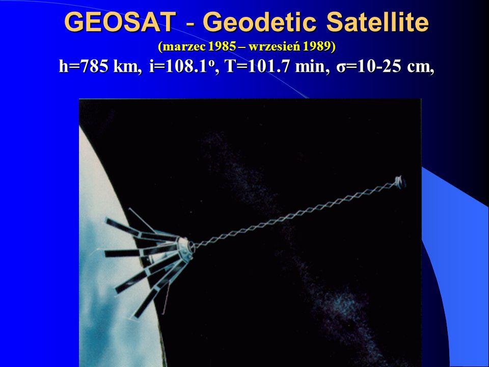 GEOSAT - Geodetic Satellite (marzec 1985 – wrzesień 1989) h=785 km, i=108.1 o, T=101.7 min, σ=10-25 cm,