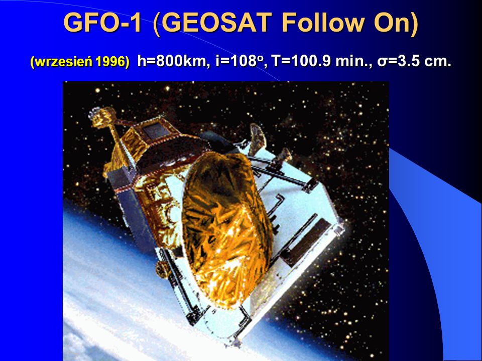 GFO-1 (GEOSAT Follow On) (wrzesień 1996) h=800km, i=108 o, T=100.9 min., σ=3.5 cm. GFO-1 (GEOSAT Follow On) (wrzesień 1996) h=800km, i=108 o, T=100.9