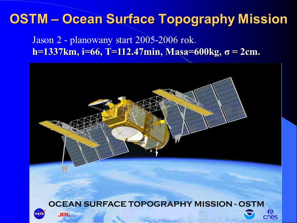 OSTM – Ocean Surface Topography Mission Jason 2 - planowany start 2005-2006 rok. h=1337km, i=66, T=112.47min, Masa=600kg, σ = 2cm.