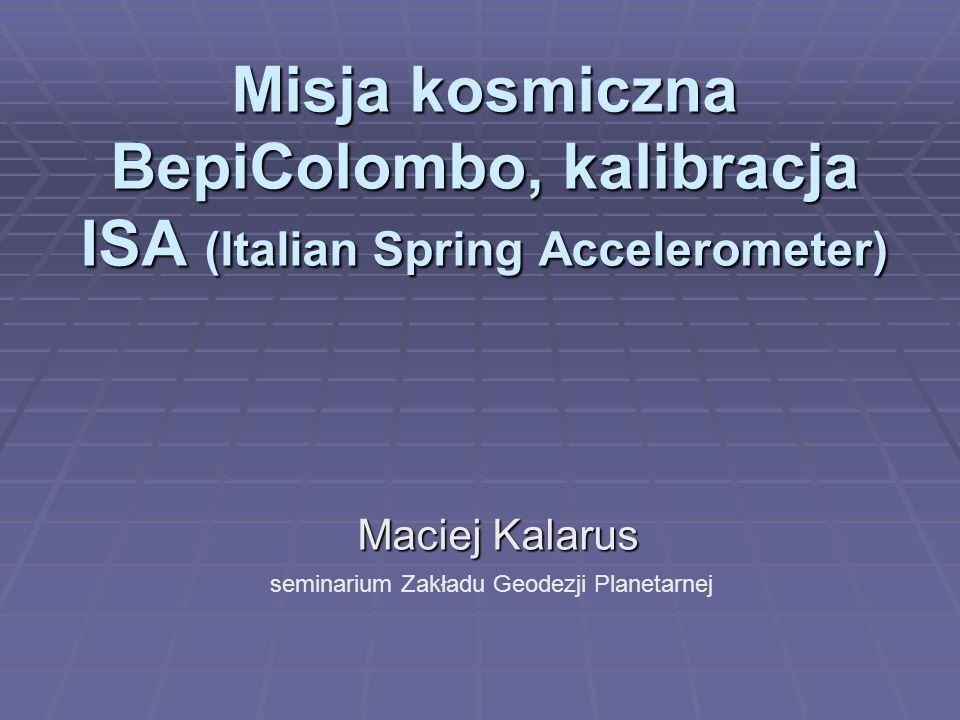 Misja kosmiczna BepiColombo, kalibracja ISA (Italian Spring Accelerometer) Maciej Kalarus seminarium Zakładu Geodezji Planetarnej