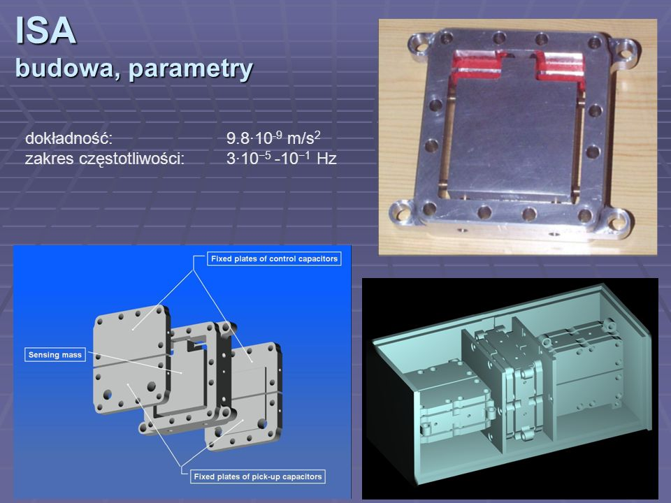 ISA budowa, parametry dokładność:9.8·10 -9 m/s 2 zakres częstotliwości: 3·10 5 -10 1 Hz