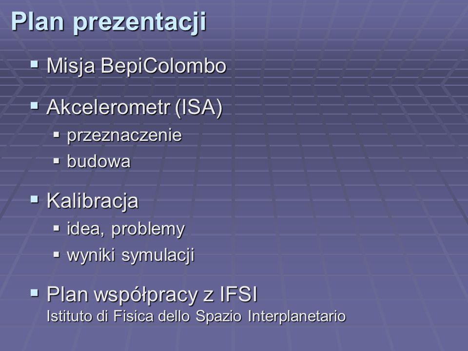 Plan prezentacji Misja BepiColombo Misja BepiColombo Akcelerometr (ISA) Akcelerometr (ISA) przeznaczenie przeznaczenie budowa budowa Kalibracja Kalibr