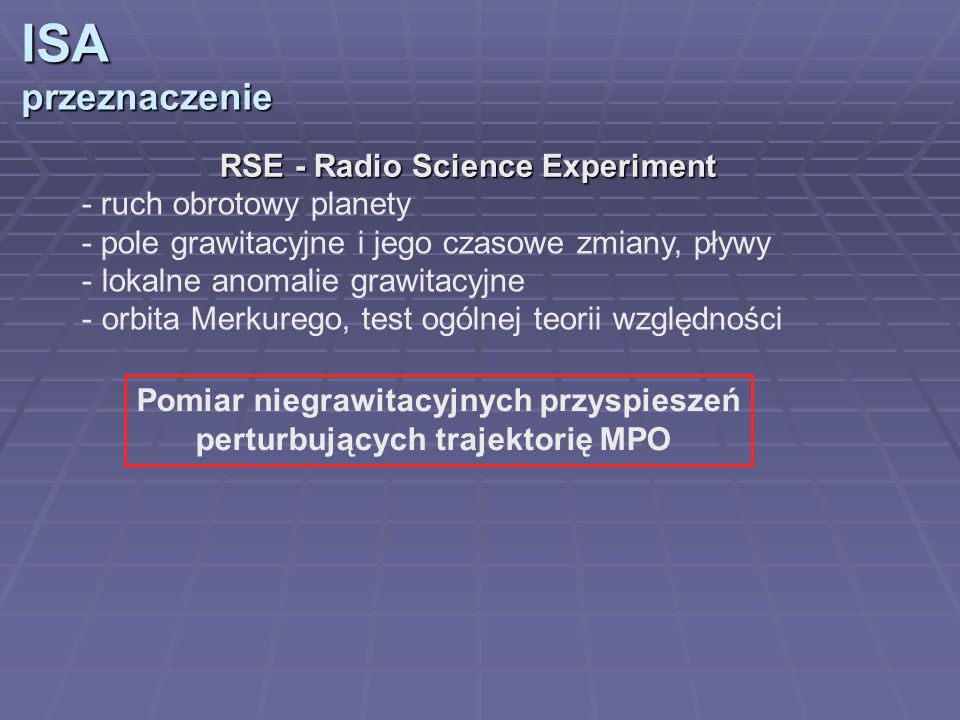 ISAprzeznaczenie RSE - Radio Science Experiment - ruch obrotowy planety - pole grawitacyjne i jego czasowe zmiany, pływy - lokalne anomalie grawitacyj