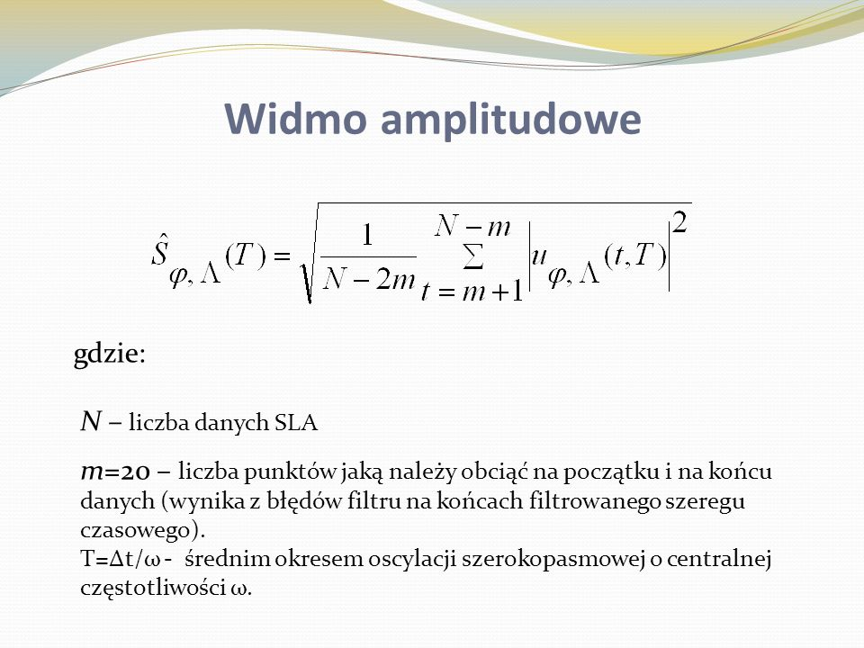 Widmo amplitudowe N – liczba danych SLA m=20 – liczba punktów jaką należy obciąć na początku i na końcu danych (wynika z błędów filtru na końcach filt