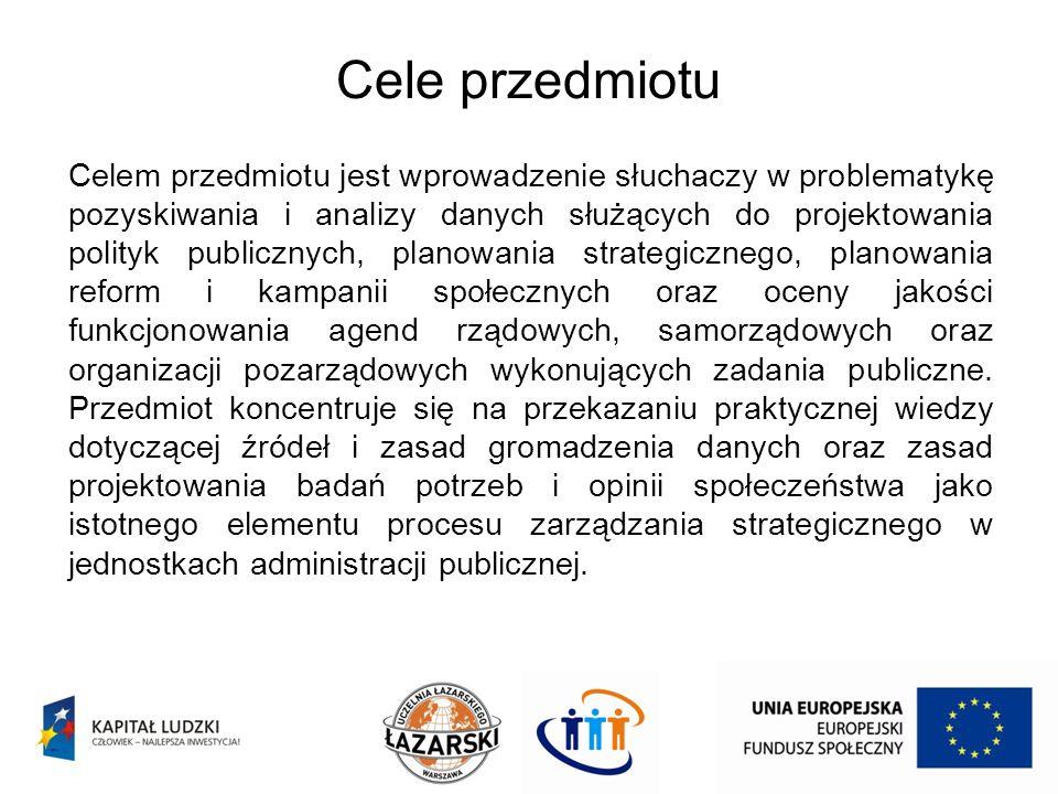 Cele przedmiotu Celem przedmiotu jest wprowadzenie słuchaczy w problematykę pozyskiwania i analizy danych służących do projektowania polityk publiczny