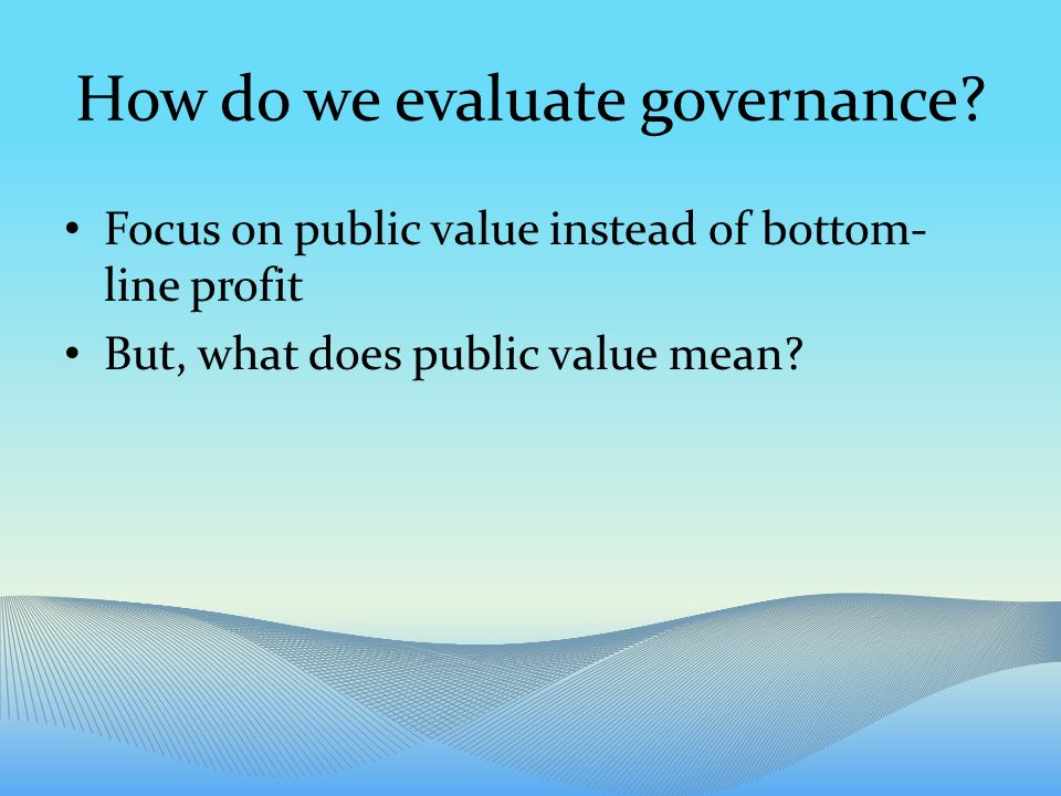 Competing perspectives Public value as the achievement of political mandates the achievement of professional standards Determined through analytical techniques Stakeholder and customer satisfaction