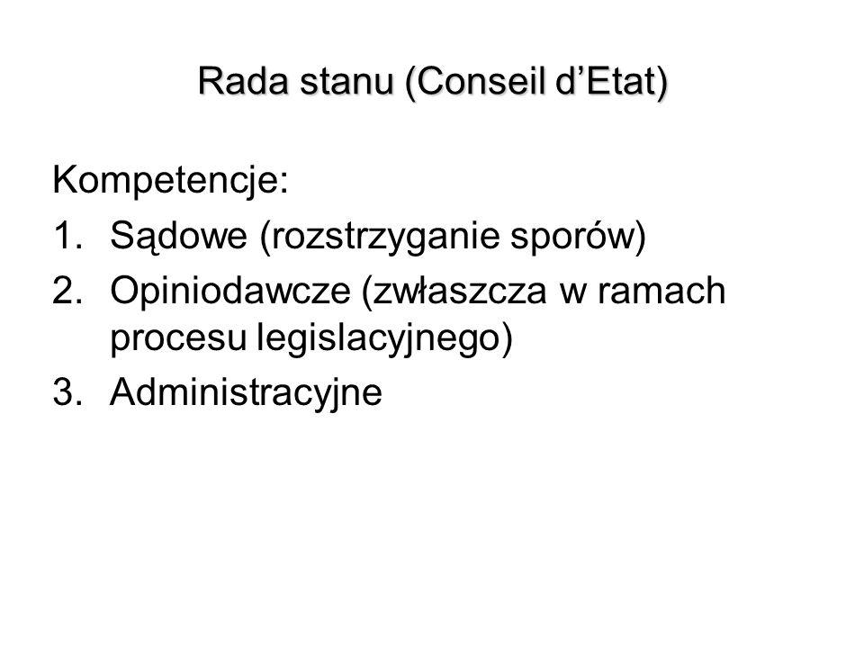 Rada stanu (Conseil dEtat) Kompetencje: 1.Sądowe (rozstrzyganie sporów) 2.Opiniodawcze (zwłaszcza w ramach procesu legislacyjnego) 3.Administracyjne