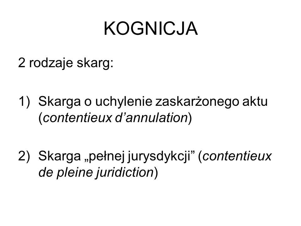 KOGNICJA 2 rodzaje skarg: 1)Skarga o uchylenie zaskarżonego aktu (contentieux dannulation) 2)Skarga pełnej jurysdykcji (contentieux de pleine juridict
