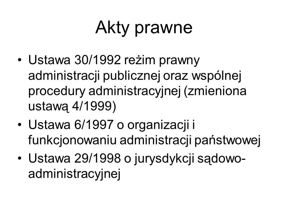 Akty prawne Ustawa 30/1992 reżim prawny administracji publicznej oraz wspólnej procedury administracyjnej (zmieniona ustawą 4/1999) Ustawa 6/1997 o or