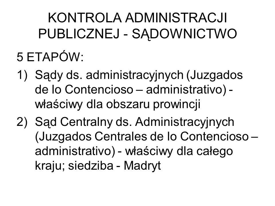 KONTROLA ADMINISTRACJI PUBLICZNEJ - SĄDOWNICTWO 5 ETAPÓW: 1)Sądy ds. administracyjnych (Juzgados de lo Contencioso – administrativo) - właściwy dla ob