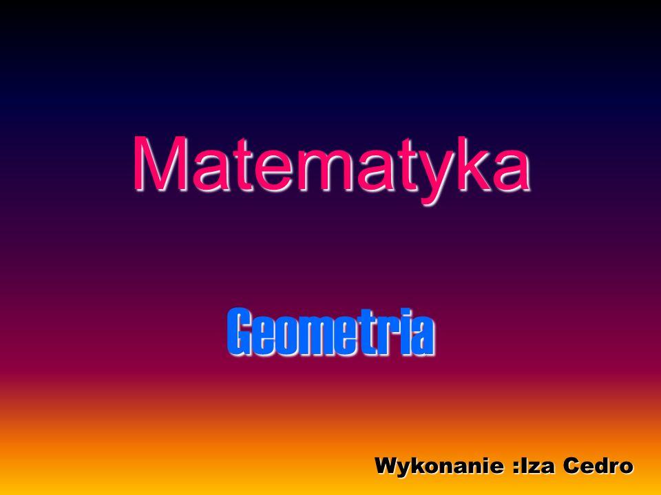 Matematyka Geometria Wykonanie :Iza Cedro