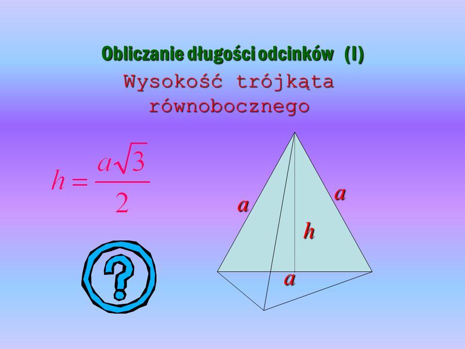 Obliczanie długości odcinków (I) Wysokość trójkąta równobocznego h a a a