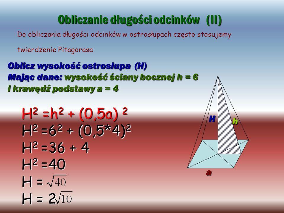 Oblicz wysokość ostrosłupa (H) Mając dane: wysokość ściany bocznej h = 6 i krawędź podstawy a = 4 Obliczanie długości odcinków (II) a h H Do obliczani