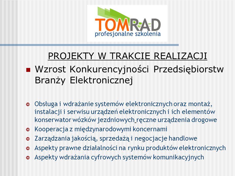 PROJEKTY W TRAKCIE REALIZACJI Wzrost Konkurencyjności Przedsiębiorstw Branży Elektronicznej Obsługa i wdrażanie systemów elektronicznych oraz montaż, instalacji i serwisu urządzeń elektronicznych i ich elementów konserwator wózków jezdniowych ręczne urządzenia drogowe Kooperacja z międzynarodowymi koncernami Zarządzania jakością, sprzedażą i negocjacje handlowe Aspekty prawne działalności na rynku produktów elektronicznych Aspekty wdrażania cyfrowych systemów komunikacyjnych