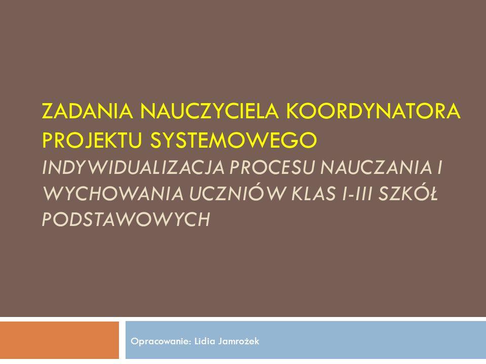 ZADANIA NAUCZYCIELA KOORDYNATORA PROJEKTU SYSTEMOWEGO INDYWIDUALIZACJA PROCESU NAUCZANIA I WYCHOWANIA UCZNIÓW KLAS I-III SZKÓŁ PODSTAWOWYCH Opracowanie: Lidia Jamrożek
