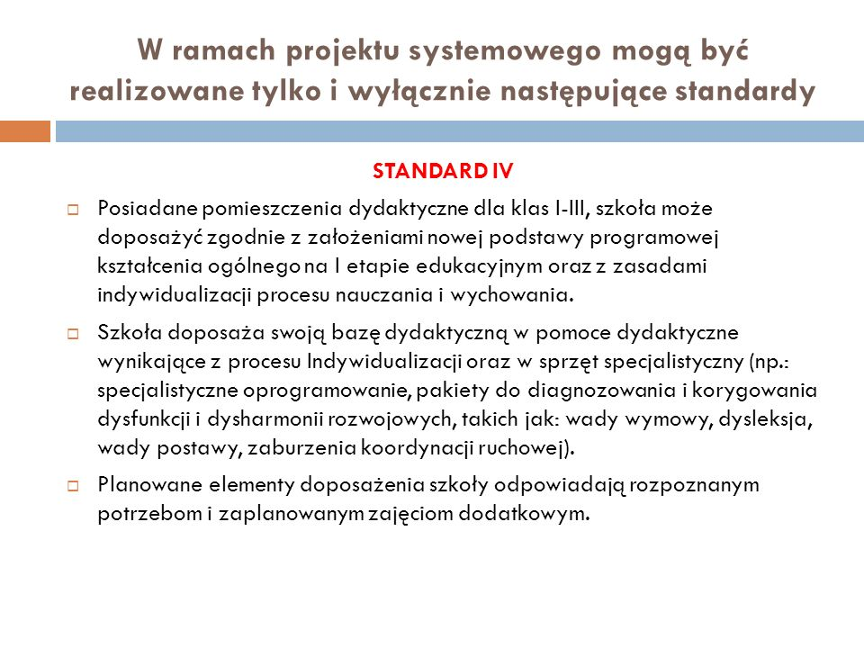 W ramach projektu systemowego mogą być realizowane tylko i wyłącznie następujące standardy STANDARD IV Posiadane pomieszczenia dydaktyczne dla klas I-III, szkoła może doposażyć zgodnie z założeniami nowej podstawy programowej kształcenia ogólnego na I etapie edukacyjnym oraz z zasadami indywidualizacji procesu nauczania i wychowania.