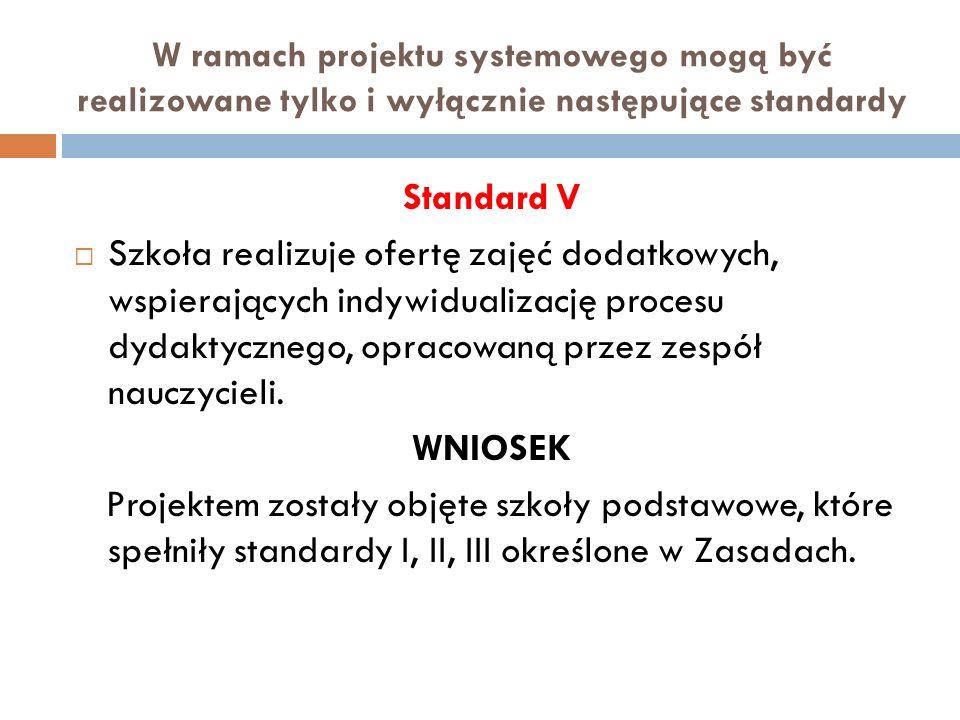 W ramach projektu systemowego mogą być realizowane tylko i wyłącznie następujące standardy Standard V Szkoła realizuje ofertę zajęć dodatkowych, wspierających indywidualizację procesu dydaktycznego, opracowaną przez zespół nauczycieli.